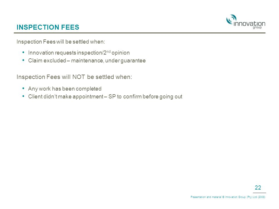 INSPECTION FEES Inspection Fees will be settled when: Innovation requests inspection/2 nd opinion Claim excluded – maintenance, under guarantee Inspection Fees will NOT be settled when: Any work has been completed Client didn't make appointment – SP to confirm before going out Presentation and material © Innovation Group (Pty) Ltd (2008) 22