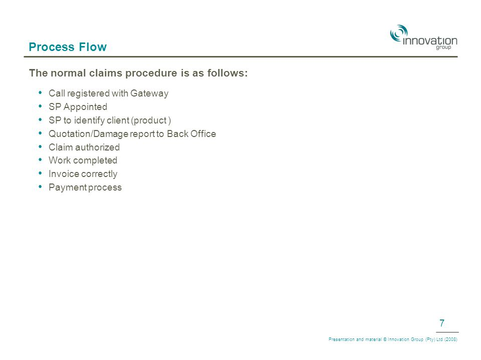Process Flow The normal claims procedure is as follows: Call registered with Gateway SP Appointed SP to identify client (product ) Quotation/Damage report to Back Office Claim authorized Work completed Invoice correctly Payment process Presentation and material © Innovation Group (Pty) Ltd (2008) 7