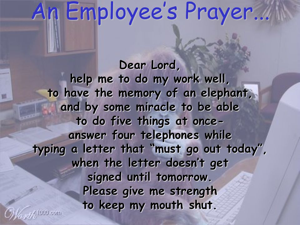 Dear Lord, help me to do my work well, to have the memory of an elephant, and by some miracle to be able to do five things at once- answer four telephones while typing a letter that must go out today , when the letter doesn't get signed until tomorrow.