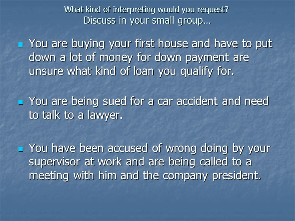 What kind of interpreting would you request? Discuss in your small group… You are buying your first house and have to put down a lot of money for down