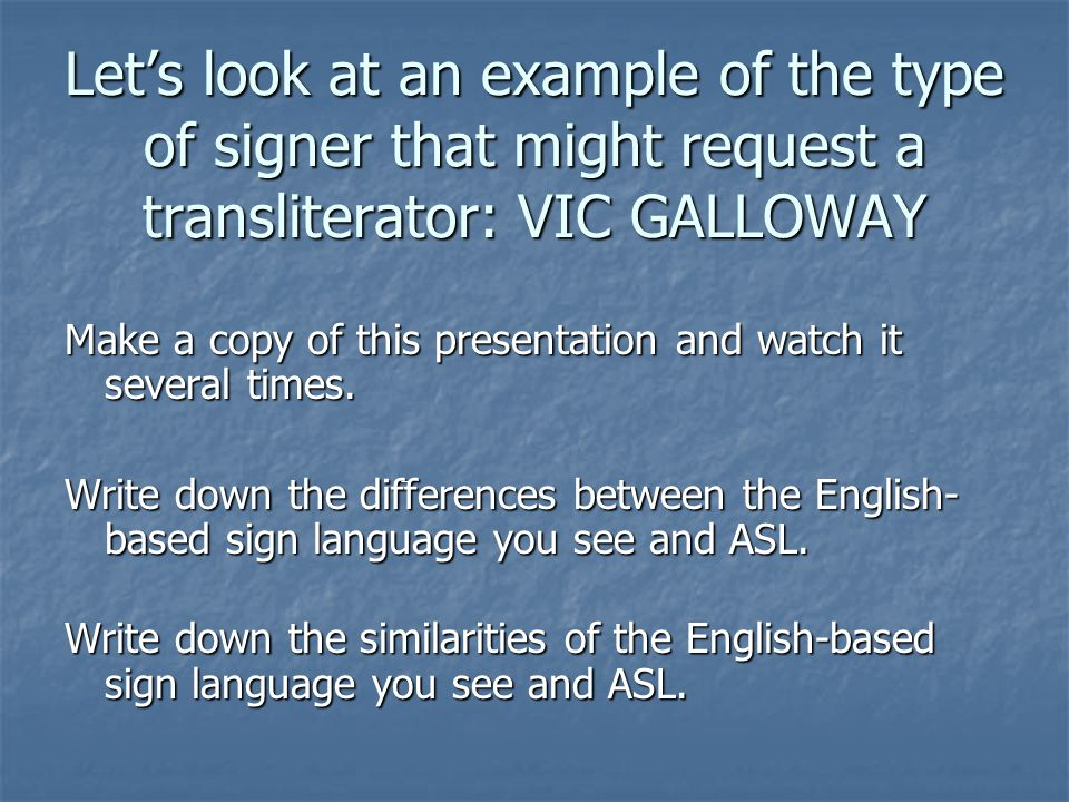 Let's look at an example of the type of signer that might request a transliterator: VIC GALLOWAY Make a copy of this presentation and watch it several