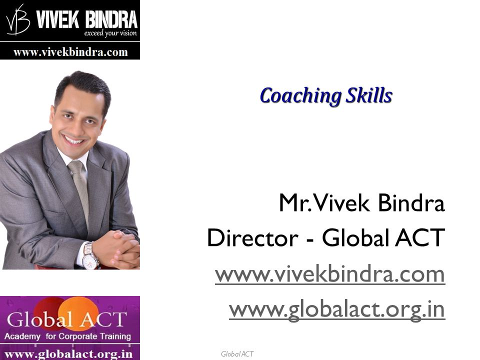 Global ACT Coaching Skills Mr. Vivek Bindra Director - Global ACT www.vivekbindra.com www.globalact.org.in