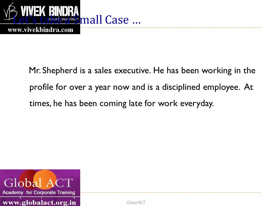 Global ACT Let's take a Small Case … Mr. Shepherd is a sales executive. He has been working in the profile for over a year now and is a disciplined em