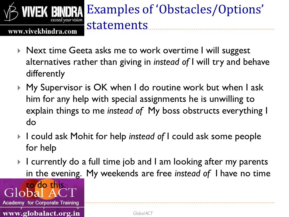 Global ACT Examples of 'Obstacles/Options' statements  Next time Geeta asks me to work overtime I will suggest alternatives rather than giving in instead of I will try and behave differently  My Supervisor is OK when I do routine work but when I ask him for any help with special assignments he is unwilling to explain things to me instead of My boss obstructs everything I do  I could ask Mohit for help instead of I could ask some people for help  I currently do a full time job and I am looking after my parents in the evening.
