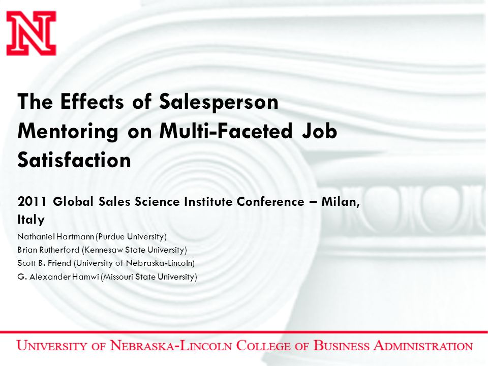 The Effects of Salesperson Mentoring on Multi-Faceted Job Satisfaction 2011 Global Sales Science Institute Conference – Milan, Italy Nathaniel Hartmann (Purdue University) Brian Rutherford (Kennesaw State University) Scott B.
