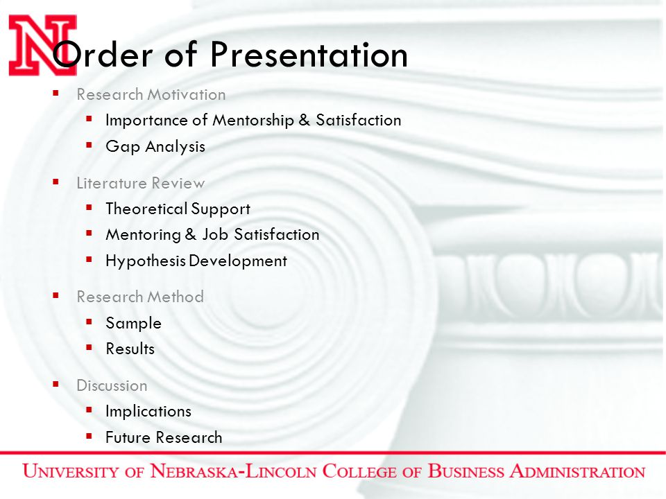 Order of Presentation  Research Motivation  Importance of Mentorship & Satisfaction  Gap Analysis  Literature Review  Theoretical Support  Mentoring & Job Satisfaction  Hypothesis Development  Research Method  Sample  Results  Discussion  Implications  Future Research