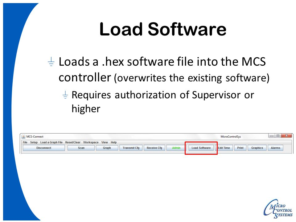 Load Software Loads a.hex software file into the MCS controller (overwrites the existing software) Requires authorization of Supervisor or higher