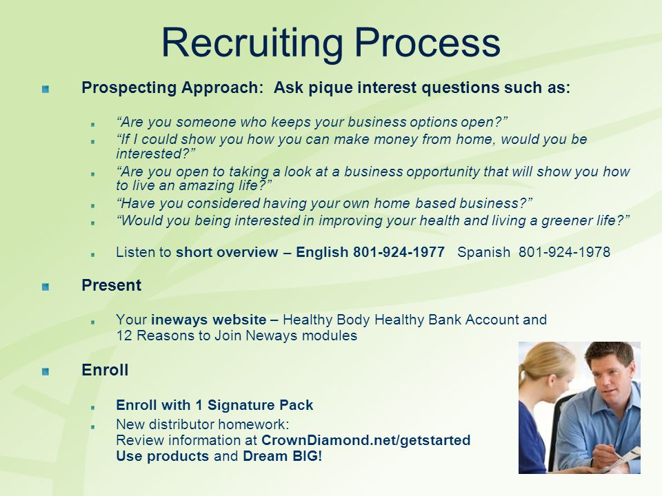 Recruiting Process Prospecting Approach: Ask pique interest questions such as: Are you someone who keeps your business options open If I could show you how you can make money from home, would you be interested Are you open to taking a look at a business opportunity that will show you how to live an amazing life Have you considered having your own home based business Would you being interested in improving your health and living a greener life Listen to short overview – English 801-924-1977 Spanish 801-924-1978 Present Your ineways website – Healthy Body Healthy Bank Account and 12 Reasons to Join Neways modules Enroll Enroll with 1 Signature Pack New distributor homework: Review information at CrownDiamond.net/getstarted Use products and Dream BIG!