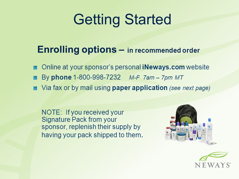 Getting Started Enrolling options – in recommended order Online at your sponsor's personal iNeways.com website By phone 1-800-998-7232 M-F 7am – 7pm MT Via fax or by mail using paper application (see next page) NOTE: If you received your Signature Pack from your sponsor, replenish their supply by having your pack shipped to them.