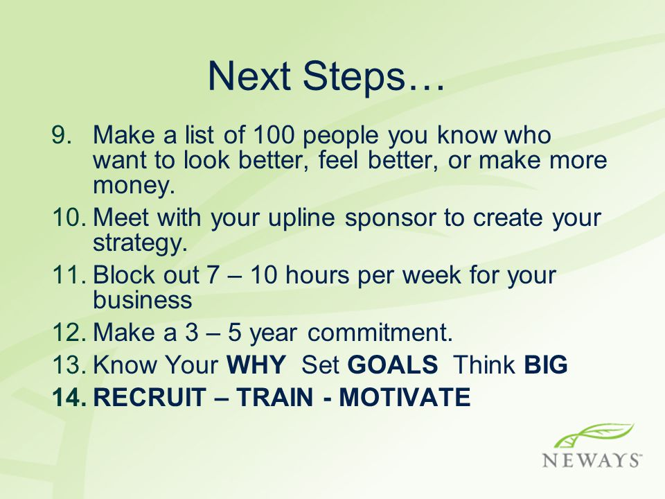 Next Steps… 9.Make a list of 100 people you know who want to look better, feel better, or make more money.