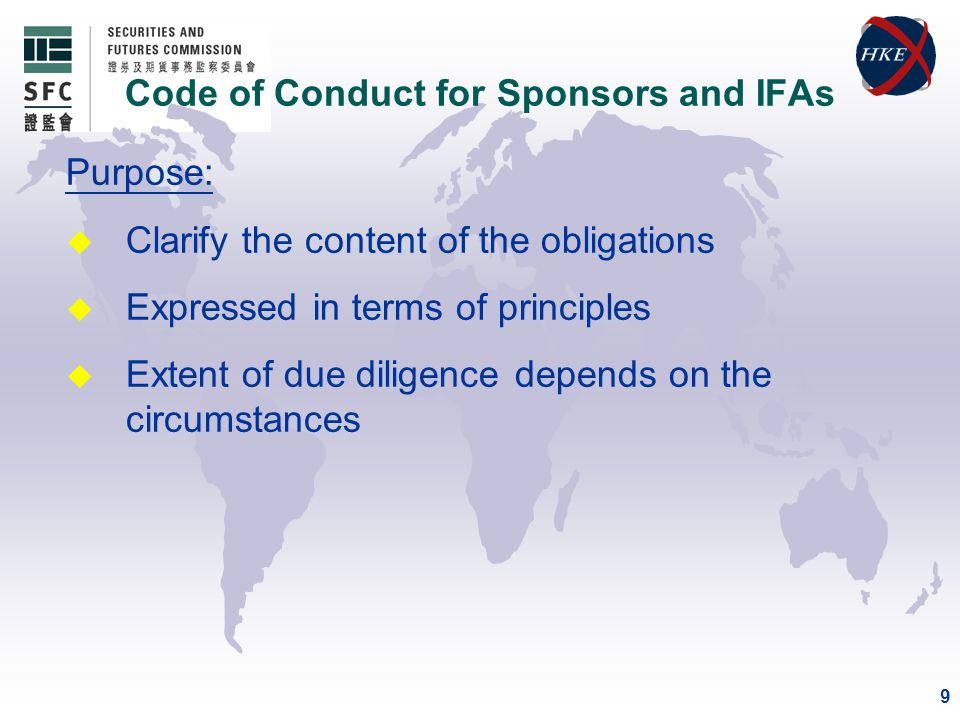 9 Purpose: u Clarify the content of the obligations u Expressed in terms of principles u Extent of due diligence depends on the circumstances Code of Conduct for Sponsors and IFAs