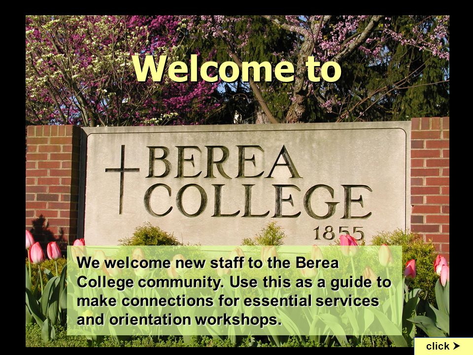 Berea College Staff Orientation All new staff and teaching faculty:  Meet with your supervisor to discuss your position description and other work policies in your area.