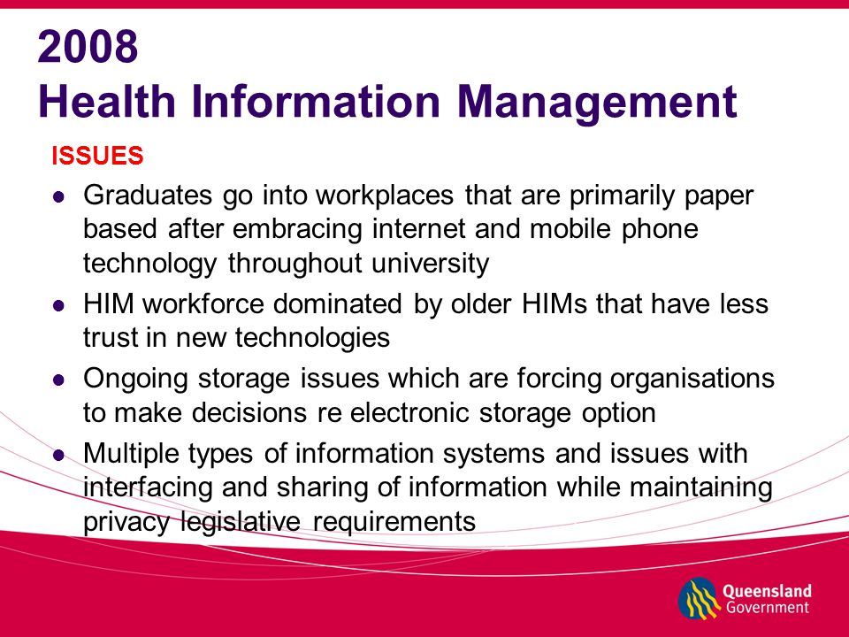 2008 Health Information Management ISSUES Graduates go into workplaces that are primarily paper based after embracing internet and mobile phone technology throughout university HIM workforce dominated by older HIMs that have less trust in new technologies Ongoing storage issues which are forcing organisations to make decisions re electronic storage option Multiple types of information systems and issues with interfacing and sharing of information while maintaining privacy legislative requirements