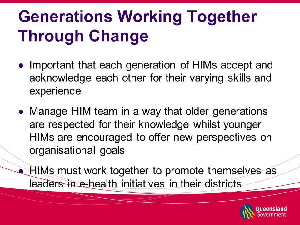 Generations Working Together Through Change Important that each generation of HIMs accept and acknowledge each other for their varying skills and experience Manage HIM team in a way that older generations are respected for their knowledge whilst younger HIMs are encouraged to offer new perspectives on organisational goals HIMs must work together to promote themselves as leaders in e-health initiatives in their districts