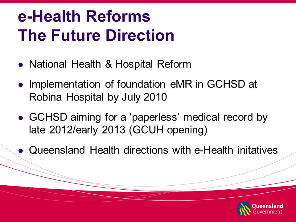 e-Health Reforms The Future Direction National Health & Hospital Reform Implementation of foundation eMR in GCHSD at Robina Hospital by July 2010 GCHSD aiming for a 'paperless' medical record by late 2012/early 2013 (GCUH opening) Queensland Health directions with e-Health initatives
