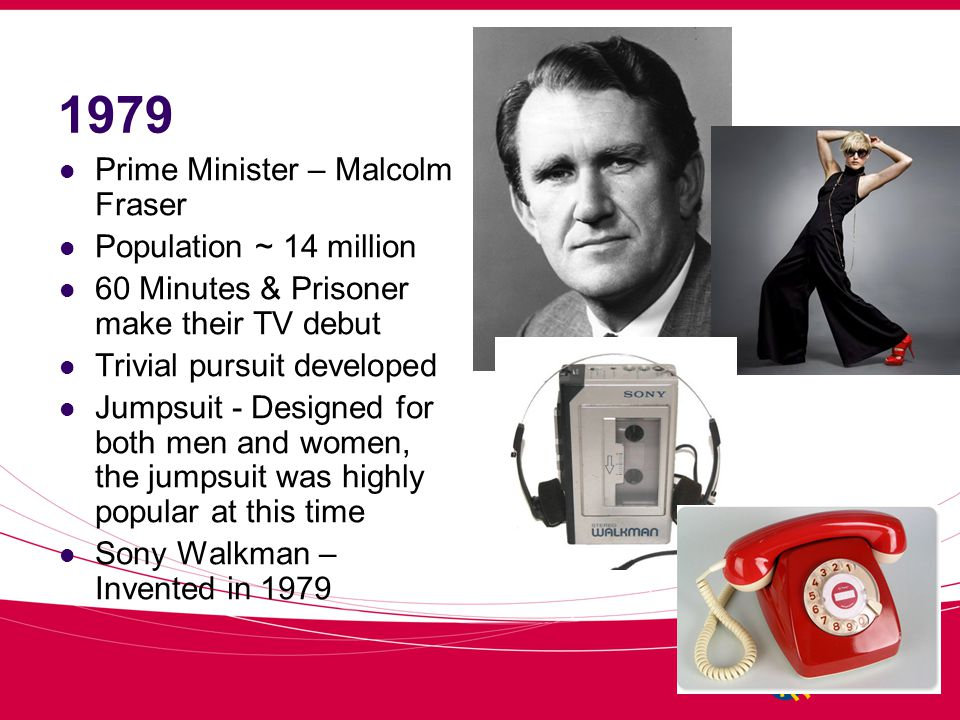 1979 Prime Minister – Malcolm Fraser Population ~ 14 million 60 Minutes & Prisoner make their TV debut Trivial pursuit developed Jumpsuit - Designed for both men and women, the jumpsuit was highly popular at this time Sony Walkman – Invented in 1979