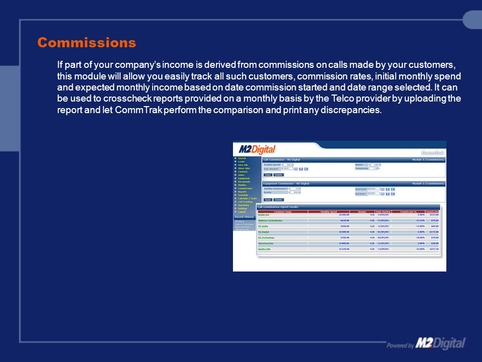 Commissions If part of your company's income is derived from commissions on calls made by your customers, this module will allow you easily track all such customers, commission rates, initial monthly spend and expected monthly income based on date commission started and date range selected.