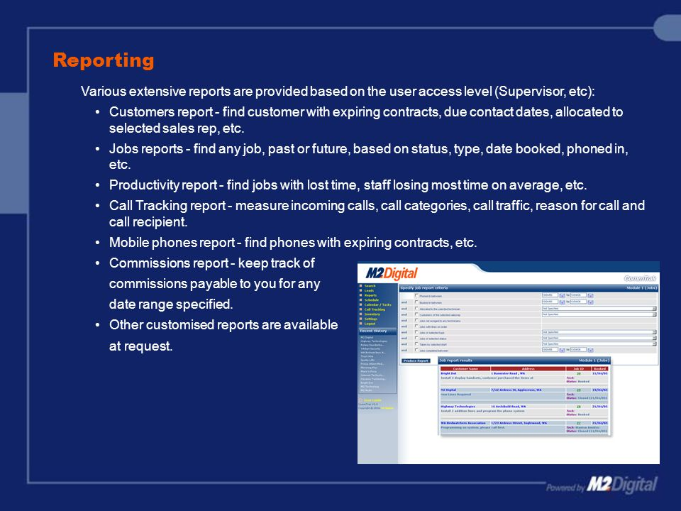 Reporting Various extensive reports are provided based on the user access level (Supervisor, etc): Customers report - find customer with expiring contracts, due contact dates, allocated to selected sales rep, etc.