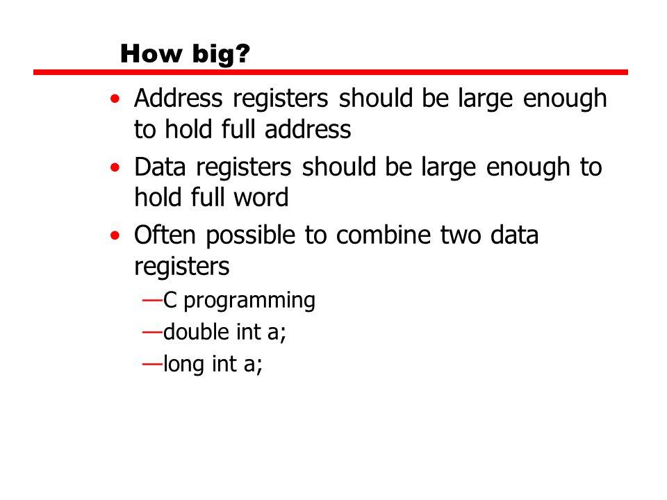 How big? Address registers should be large enough to hold full address Data registers should be large enough to hold full word Often possible to combi