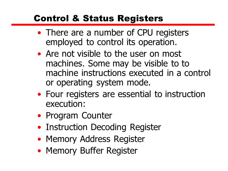Control & Status Registers There are a number of CPU registers employed to control its operation. Are not visible to the user on most machines. Some m