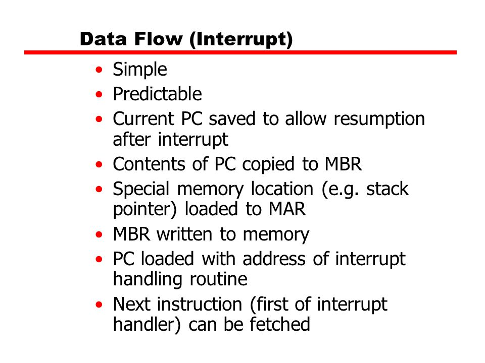 Data Flow (Interrupt) Simple Predictable Current PC saved to allow resumption after interrupt Contents of PC copied to MBR Special memory location (e.