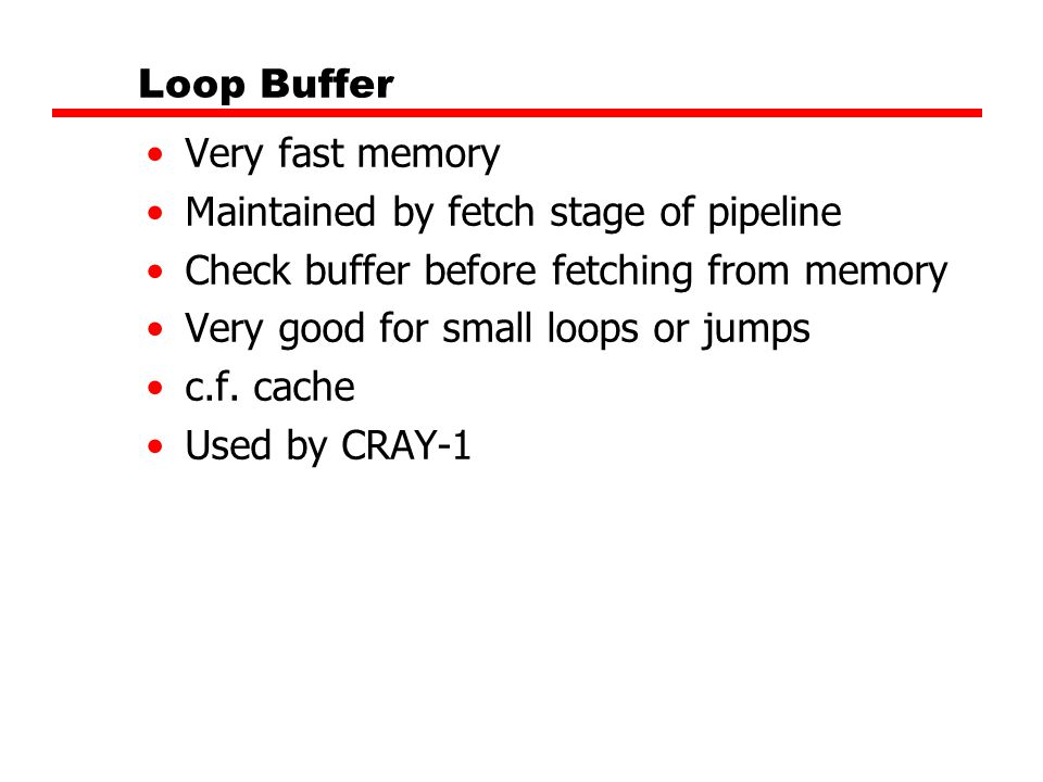 Loop Buffer Very fast memory Maintained by fetch stage of pipeline Check buffer before fetching from memory Very good for small loops or jumps c.f. ca