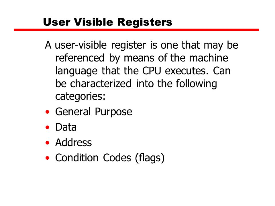 User Visible Registers A user-visible register is one that may be referenced by means of the machine language that the CPU executes. Can be characteri