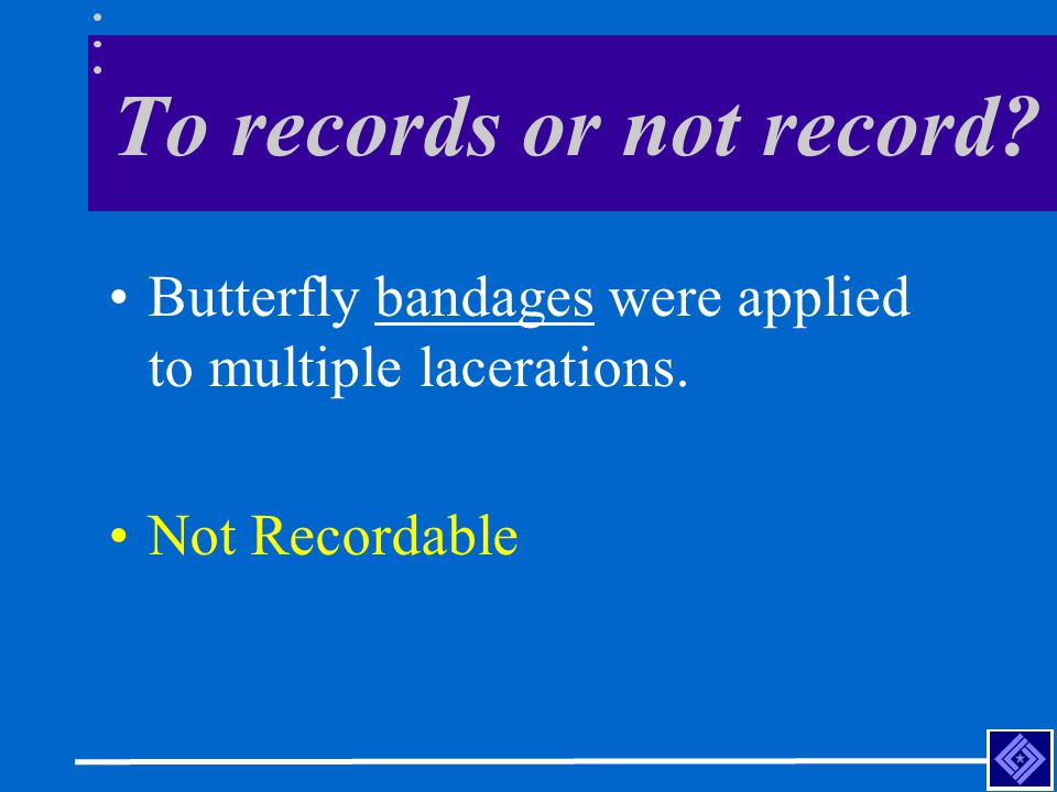 To records or not record Butterfly bandages were applied to multiple lacerations. Not Recordable