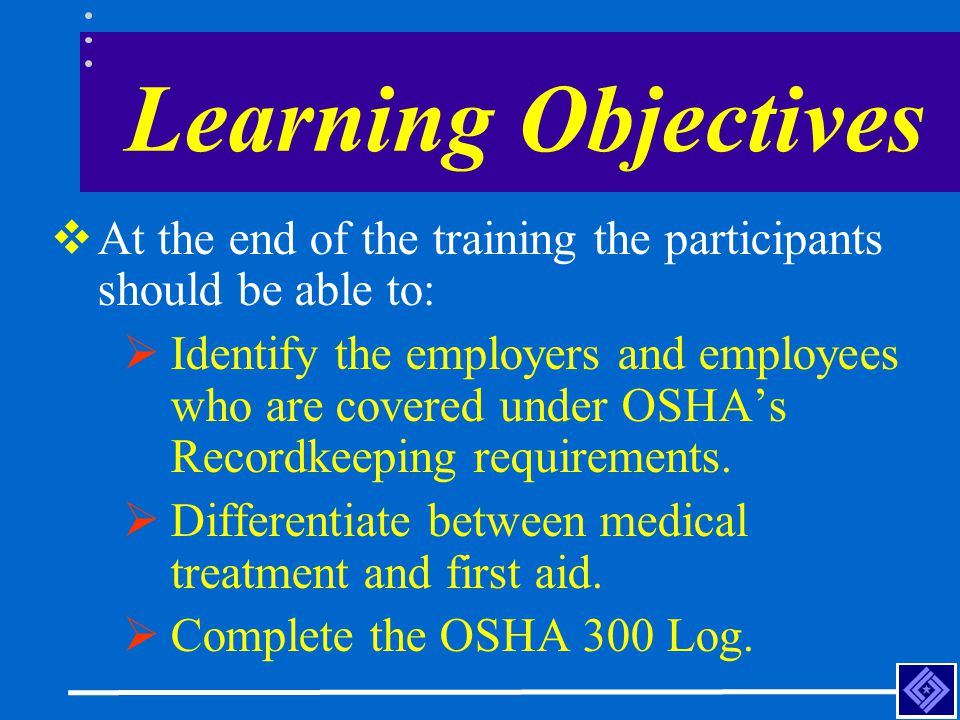 Learning Objectives  At the end of the training the participants should be able to:  Identify the employers and employees who are covered under OSHA's Recordkeeping requirements.