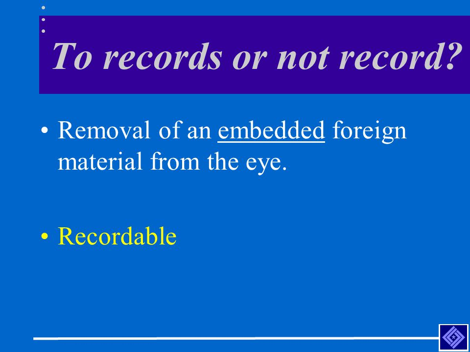 To records or not record Removal of an embedded foreign material from the eye. Recordable
