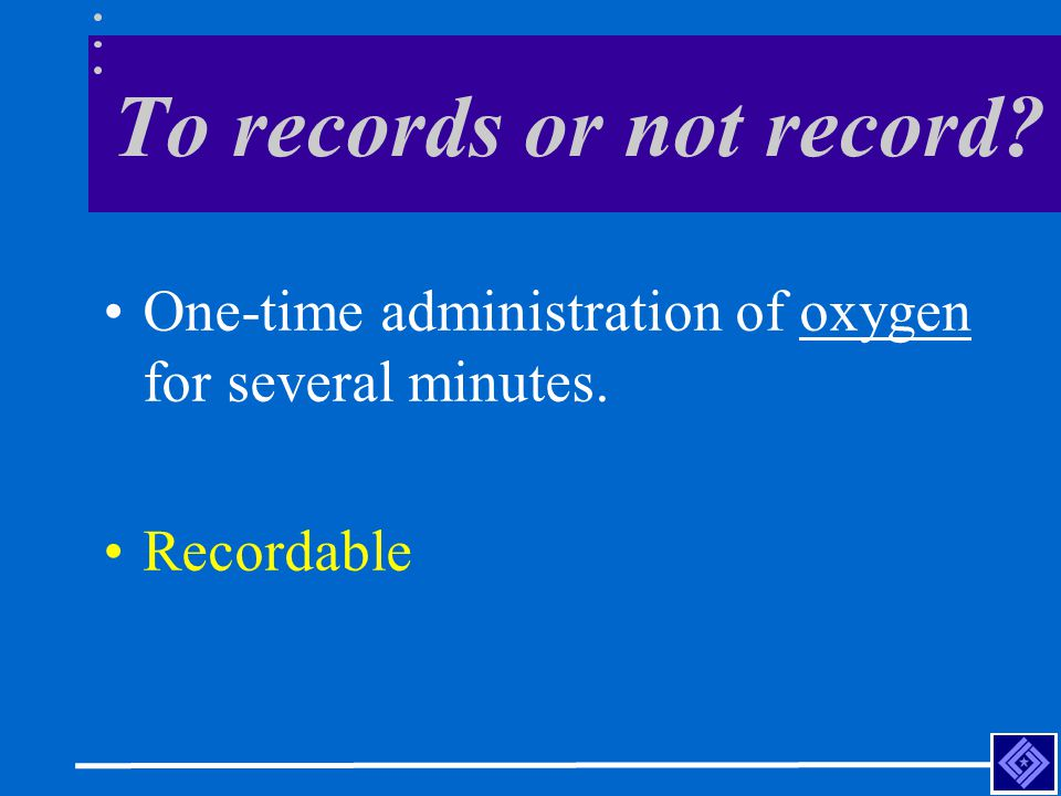 To records or not record One-time administration of oxygen for several minutes. Recordable