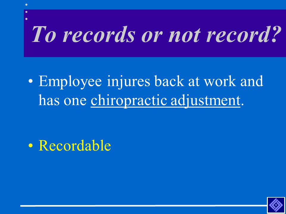 To records or not record. Employee injures back at work and has one chiropractic adjustment.