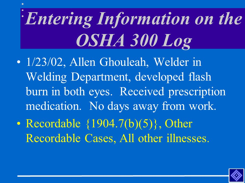 Entering Information on the OSHA 300 Log 1/23/02, Allen Ghouleah, Welder in Welding Department, developed flash burn in both eyes.