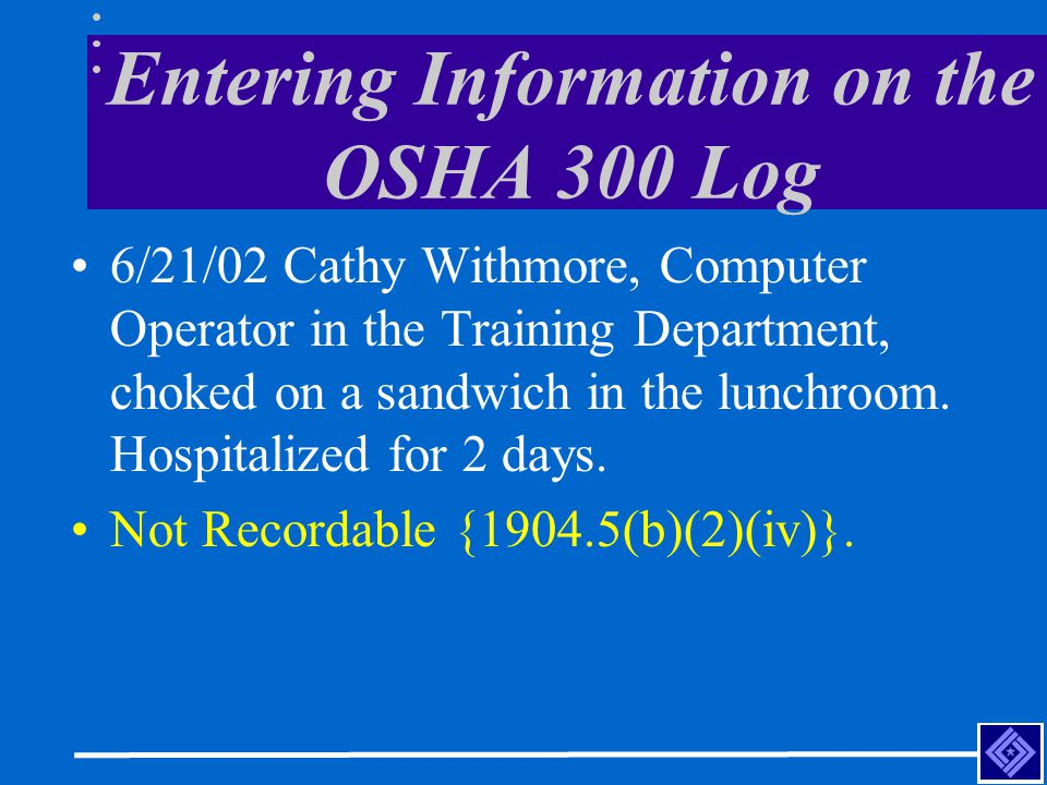 Entering Information on the OSHA 300 Log 6/21/02 Cathy Withmore, Computer Operator in the Training Department, choked on a sandwich in the lunchroom.