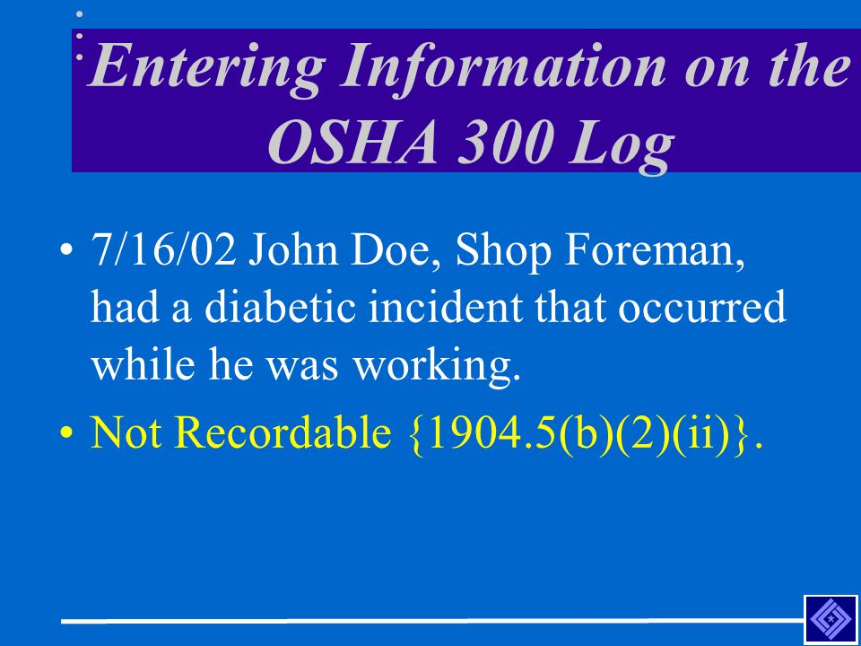 Entering Information on the OSHA 300 Log 7/16/02 John Doe, Shop Foreman, had a diabetic incident that occurred while he was working.