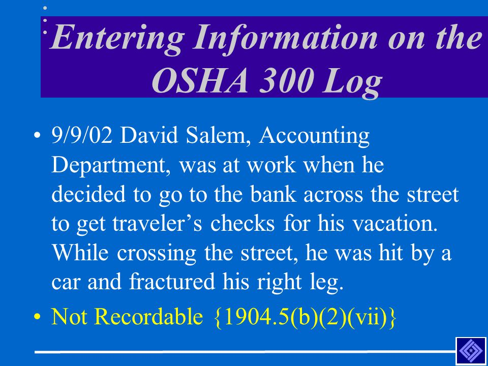 Entering Information on the OSHA 300 Log 9/9/02 David Salem, Accounting Department, was at work when he decided to go to the bank across the street to get traveler's checks for his vacation.