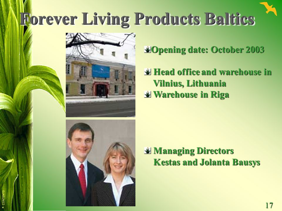© CONTENTO 17 Forever Living Products Baltics Opening date: October 2003 Head office and warehouse in Head office and warehouse in Vilnius, Lithuania
