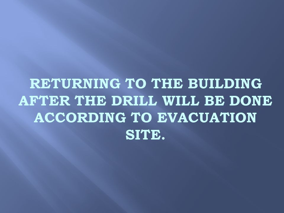 RETURNING TO THE BUILDING AFTER THE DRILL WILL BE DONE ACCORDING TO EVACUATION SITE.