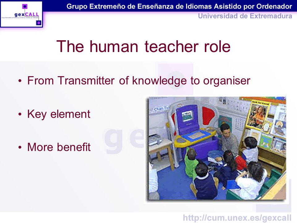 The human teacher role From Transmitter of knowledge to organiser Key element More benefit