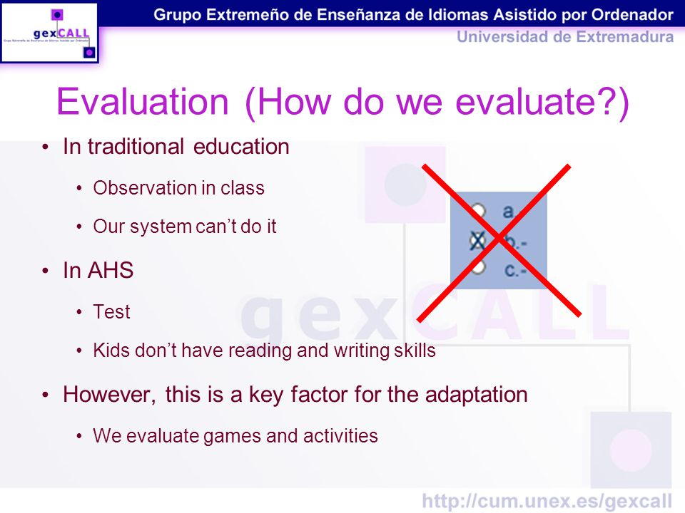Evaluation (How do we evaluate ) In traditional education Observation in class Our system can't do it In AHS Test Kids don't have reading and writing skills However, this is a key factor for the adaptation We evaluate games and activities