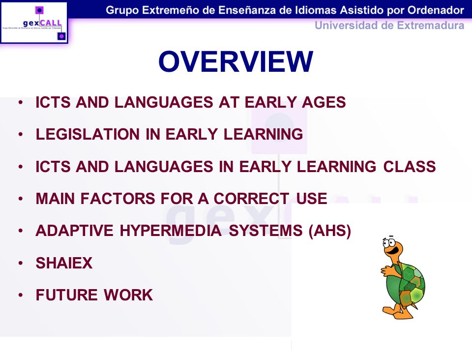 OVERVIEW ICTS AND LANGUAGES AT EARLY AGES LEGISLATION IN EARLY LEARNING ICTS AND LANGUAGES IN EARLY LEARNING CLASS MAIN FACTORS FOR A CORRECT USE ADAPTIVE HYPERMEDIA SYSTEMS (AHS) SHAIEX FUTURE WORK
