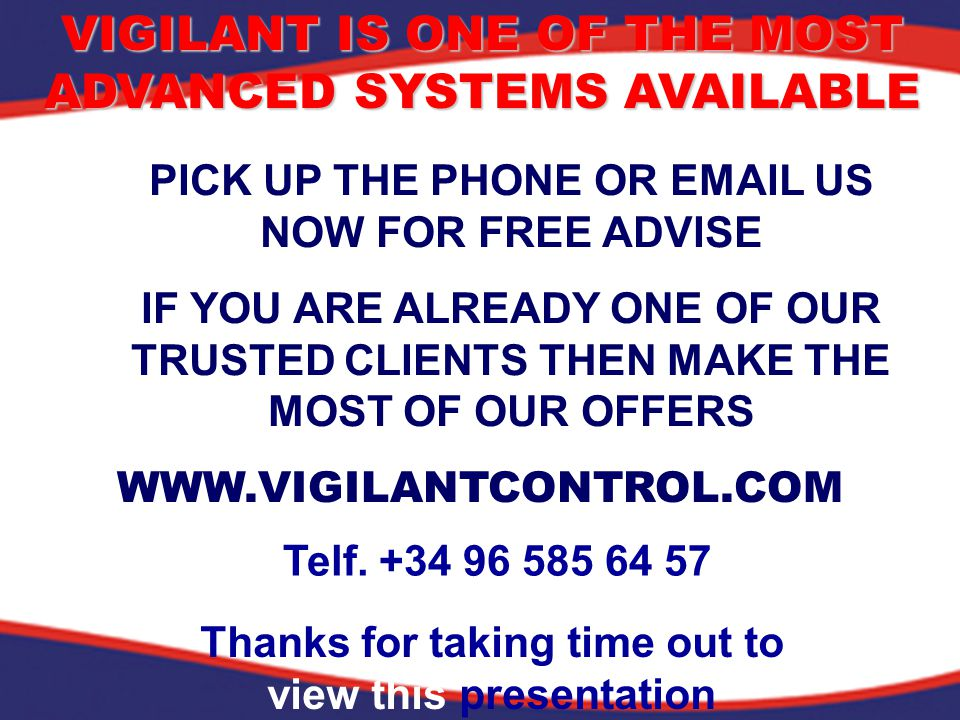 VIGILANT IS ONE OF THE MOST ADVANCED SYSTEMS AVAILABLE PICK UP THE PHONE OR EMAIL US NOW FOR FREE ADVISE IF YOU ARE ALREADY ONE OF OUR TRUSTED CLIENTS THEN MAKE THE MOST OF OUR OFFERS Telf.