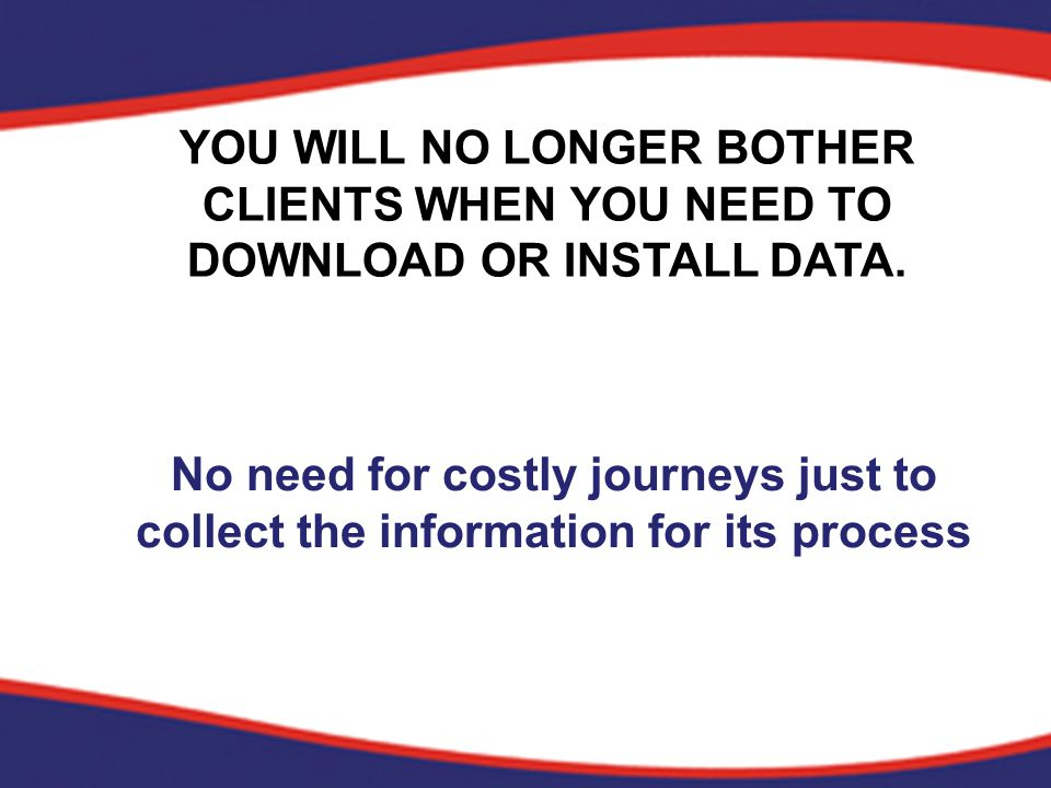 YOU WILL NO LONGER BOTHER CLIENTS WHEN YOU NEED TO DOWNLOAD OR INSTALL DATA.
