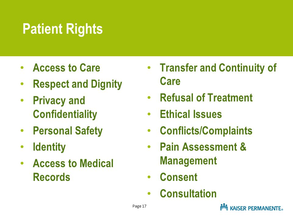 Page 17 Patient Rights Access to Care Respect and Dignity Privacy and Confidentiality Personal Safety Identity Access to Medical Records Transfer and Continuity of Care Refusal of Treatment Ethical Issues Conflicts/Complaints Pain Assessment & Management Consent Consultation