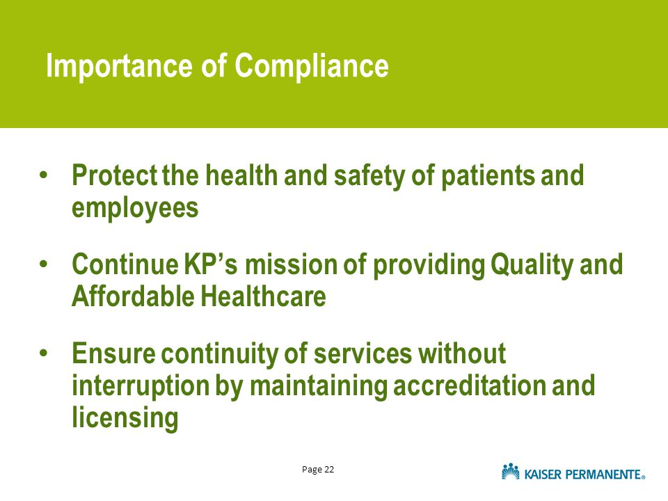 Page 22 Protect the health and safety of patients and employees Continue KP's mission of providing Quality and Affordable Healthcare Ensure continuity of services without interruption by maintaining accreditation and licensing Importance of Compliance