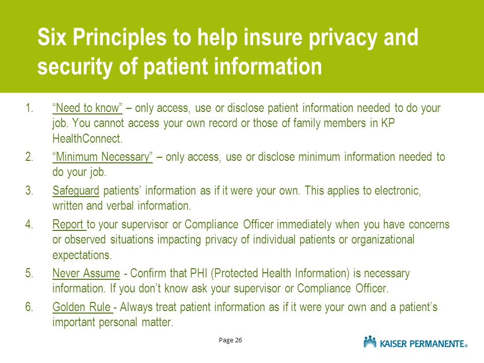 Page 26 Six Principles to help insure privacy and security of patient information 1. Need to know – only access, use or disclose patient information needed to do your job.