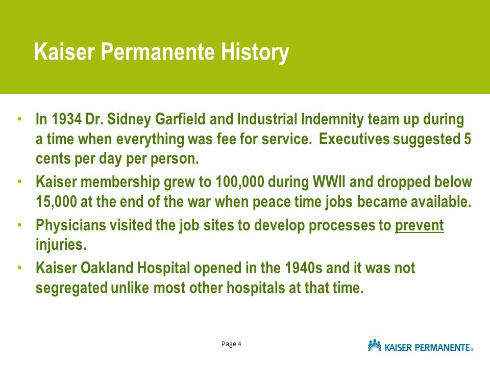 Page 4 Kaiser Permanente History In 1934 Dr. Sidney Garfield and Industrial Indemnity team up during a time when everything was fee for service. Execu