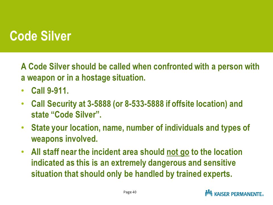 Page 40 Code Silver A Code Silver should be called when confronted with a person with a weapon or in a hostage situation. Call 9-911. Call Security at