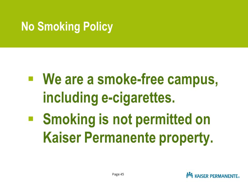 Page 45 No Smoking Policy  We are a smoke-free campus, including e-cigarettes.  Smoking is not permitted on Kaiser Permanente property.
