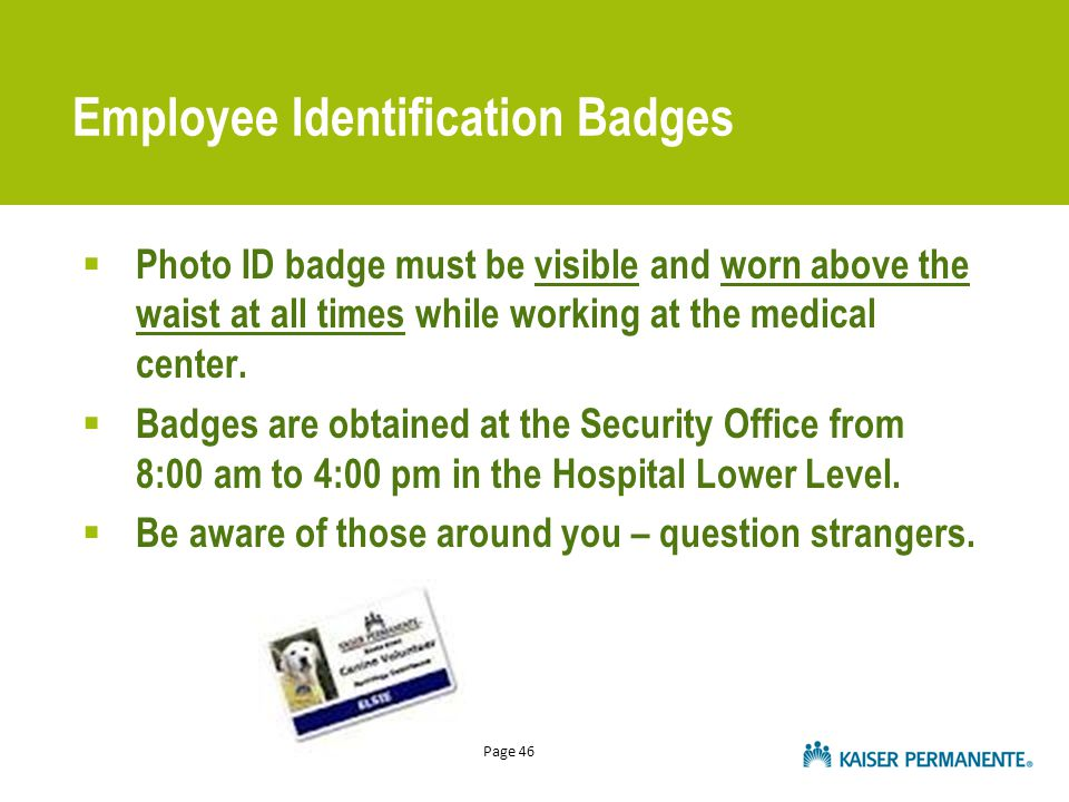 Page 46 Employee Identification Badges  Photo ID badge must be visible and worn above the waist at all times while working at the medical center.